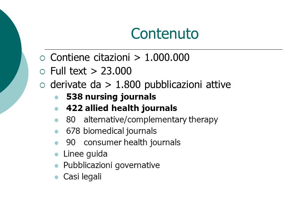 Contenuto Contiene citazioni > Full text > derivate da > pubblicazioni attive 538 nursing journals 422 allied health journals 80 alternative/complementary therapy 678 biomedical journals 90 consumer health journals Linee guida Pubblicazioni governative Casi legali