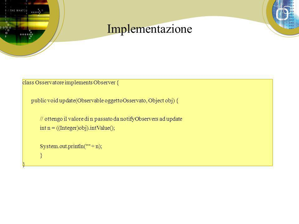 Implementazione class Osservatore implements Observer { public void update(Observable oggettoOsservato, Object obj) { // ottengo il valore di n passato da notifyObservers ad update int n = ((Integer)obj).intValue(); System.out.println( + n); }