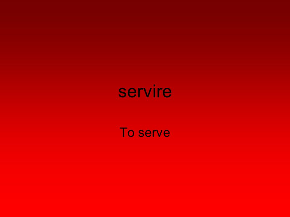 servire To serve