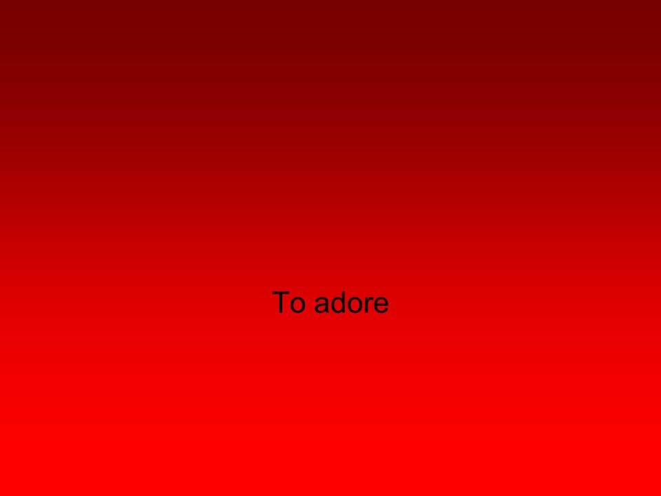 To adore