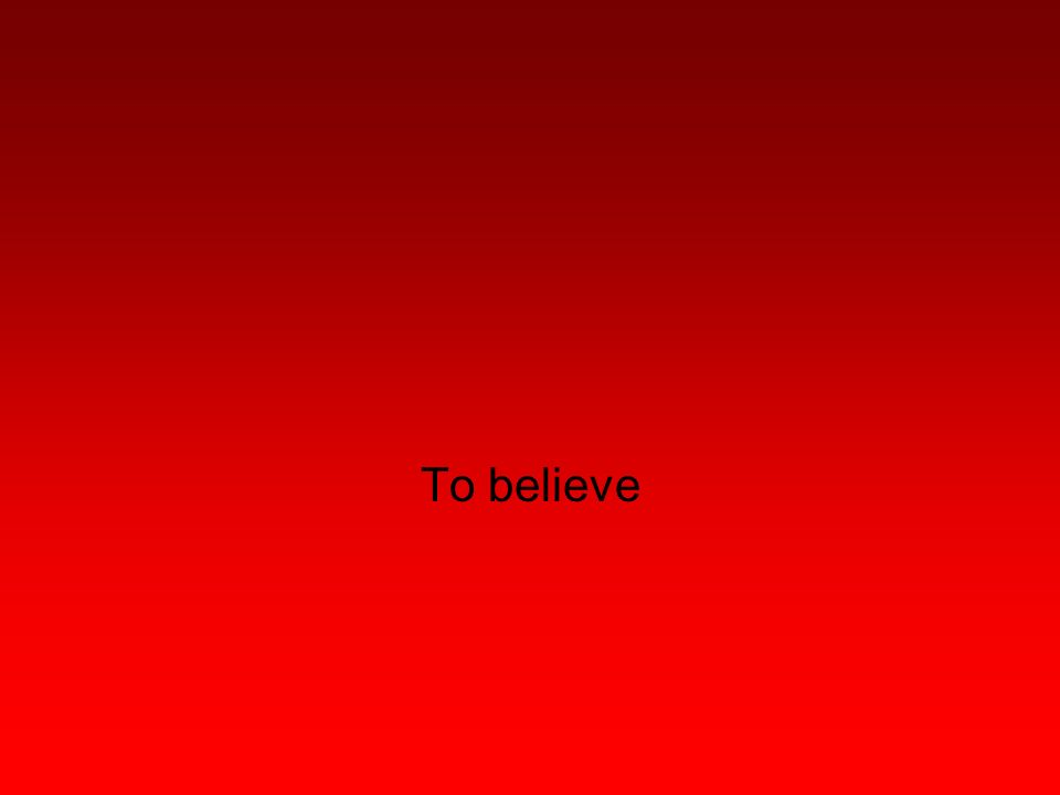 To believe