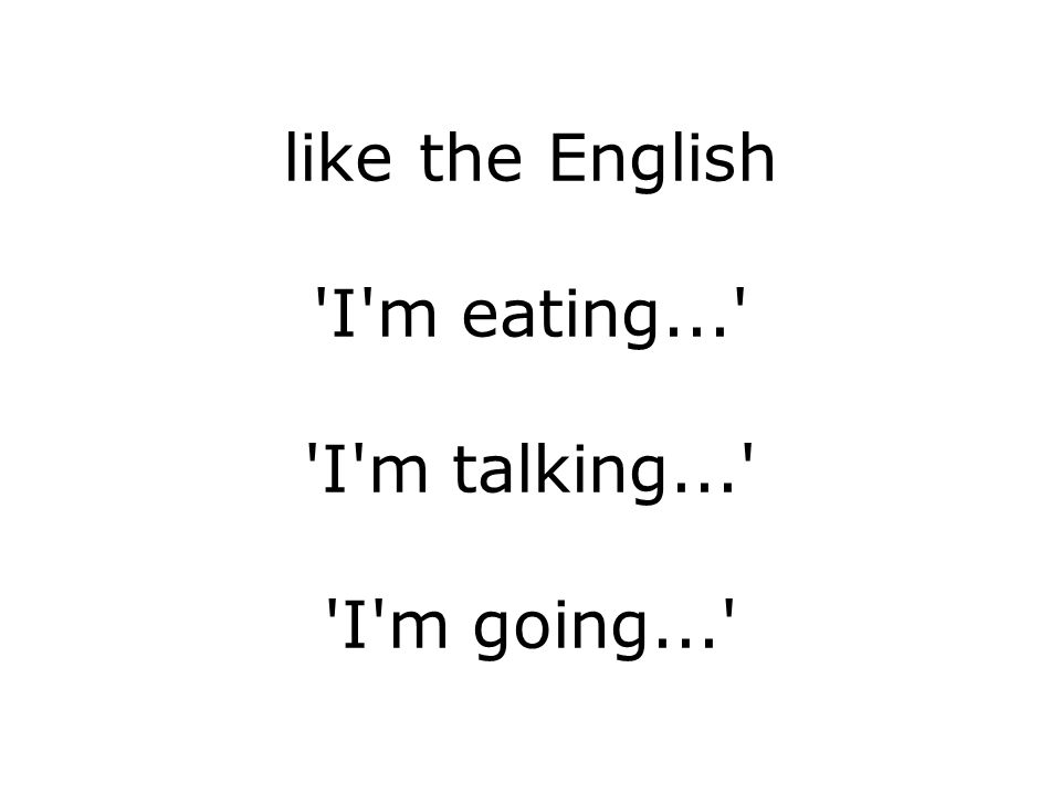 like the English I m eating... I m talking... I m going...