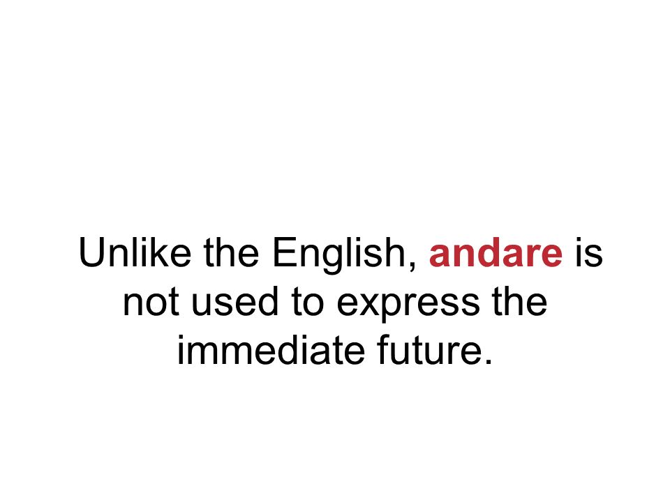 Unlike the English, andare is not used to express the immediate future.