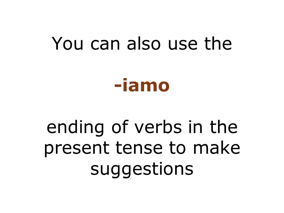 You can also use the -iamo ending of verbs in the present tense to make suggestions