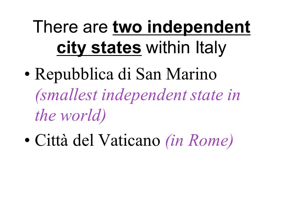 There are two independent city states within Italy Repubblica di San Marino (smallest independent state in the world) Città del Vaticano (in Rome)