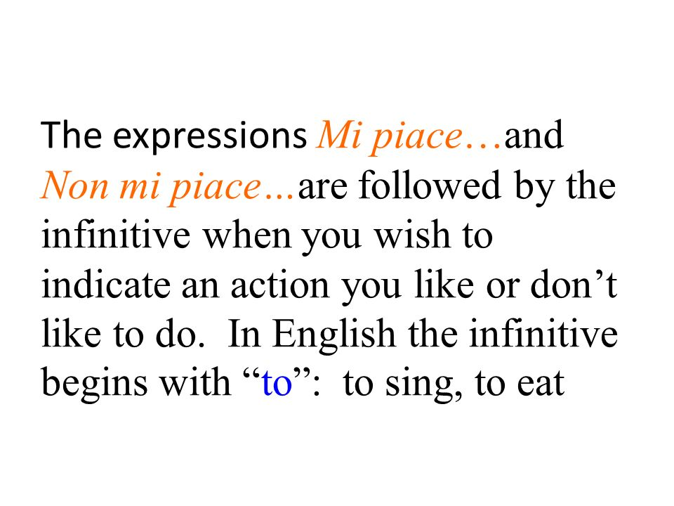 The expressions Mi piace…and Non mi piace…are followed by the infinitive when you wish to indicate an action you like or dont like to do.