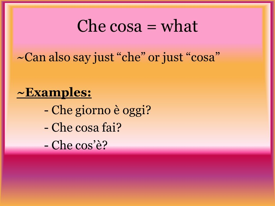 Che cosa = what ~Can also say just che or just cosa ~Examples: - Che giorno è oggi.