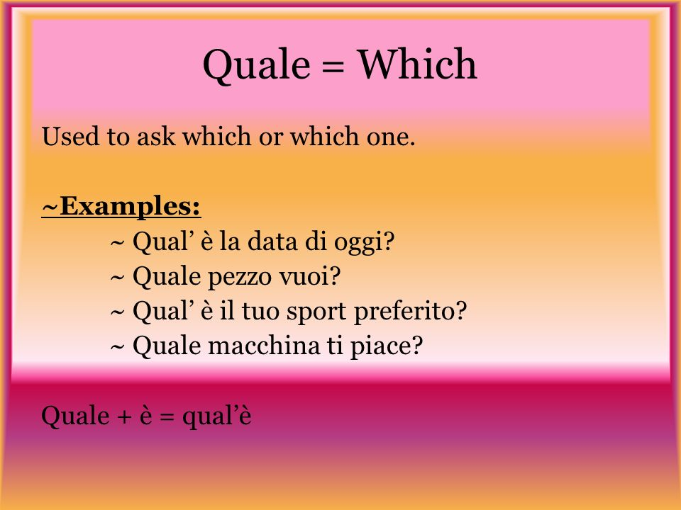 Quale = Which Used to ask which or which one. ~Examples: ~ Qual è la data di oggi.