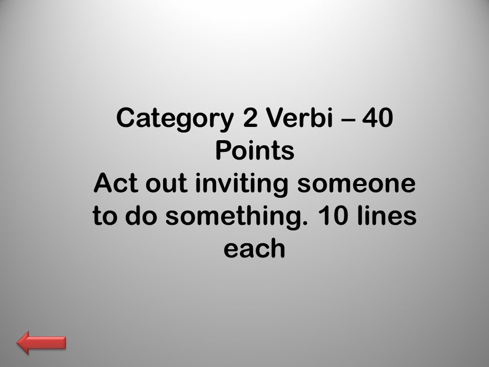 Category 2 Verbi – 40 Points Act out inviting someone to do something. 10 lines each
