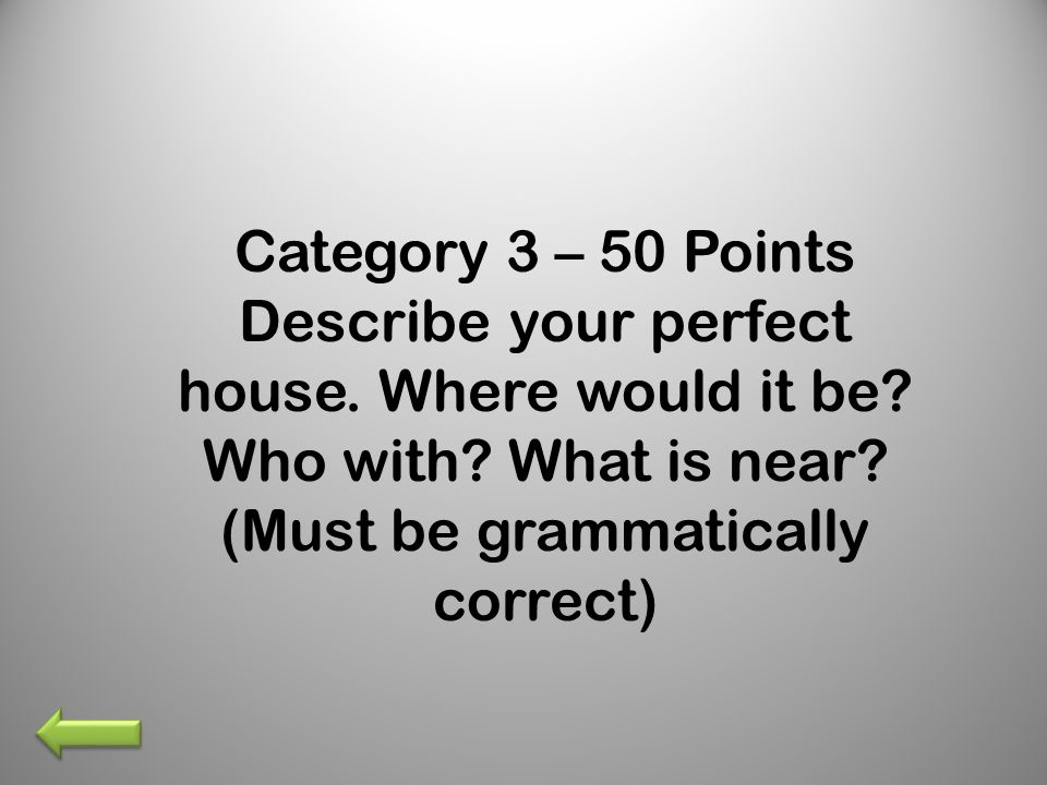 Category 3 – 50 Points Describe your perfect house.