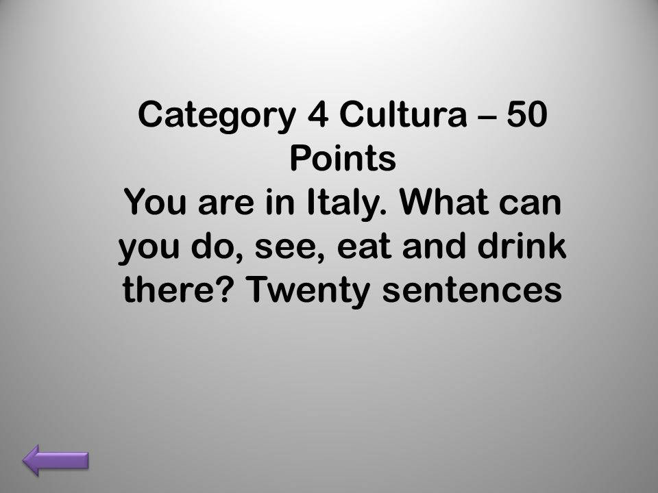 Category 4 Cultura – 50 Points You are in Italy. What can you do, see, eat and drink there.
