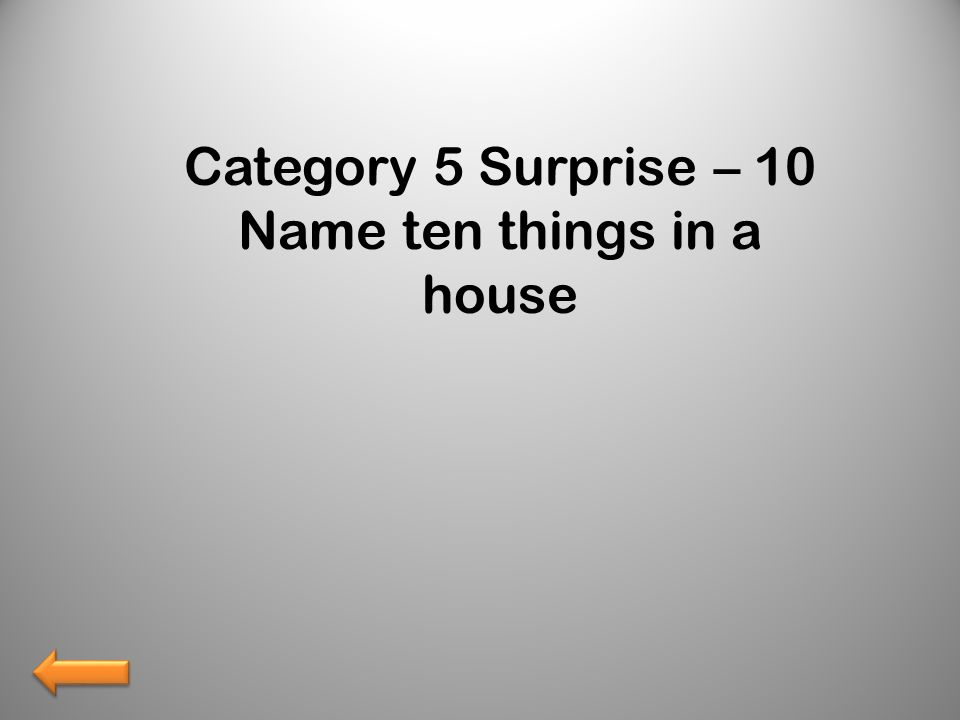 Category 5 Surprise – 10 Name ten things in a house