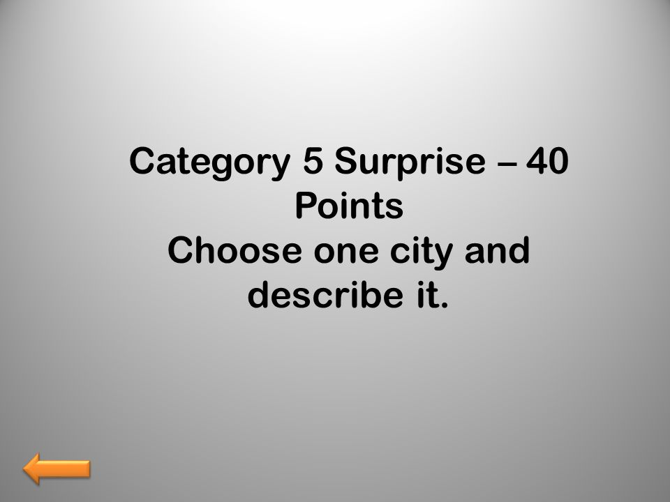 Category 5 Surprise – 40 Points Choose one city and describe it.