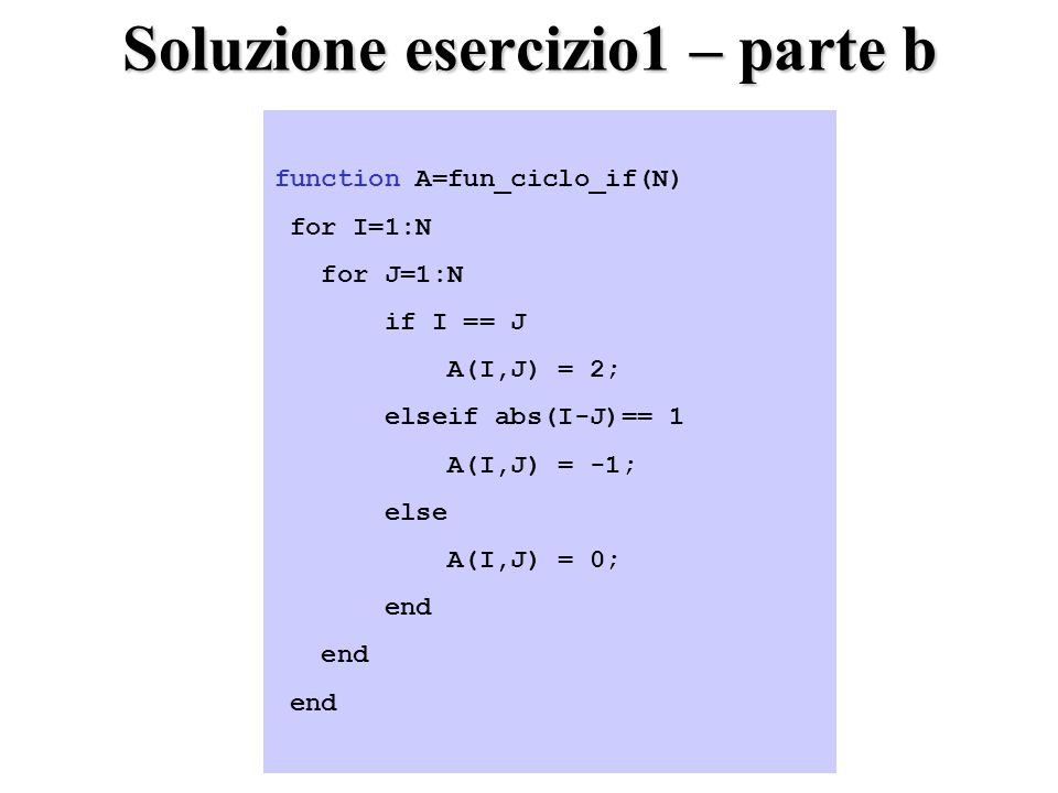 Soluzione esercizio1 – parte b function A=fun_ciclo_if(N) for I=1:N for J=1:N if I == J A(I,J) = 2; elseif abs(I-J)== 1 A(I,J) = -1; else A(I,J) = 0; end