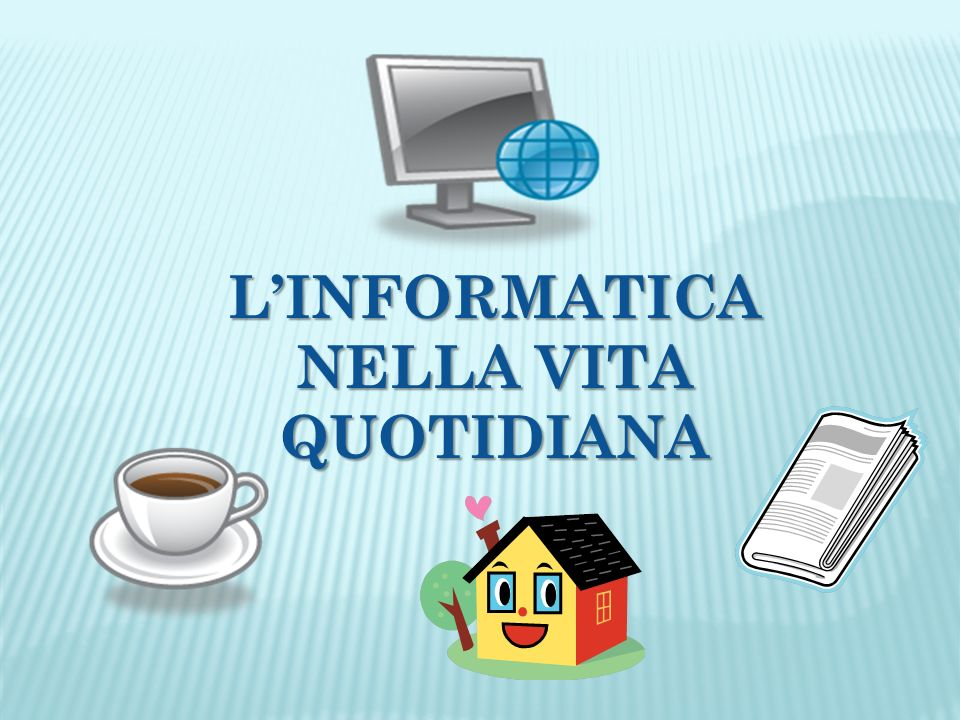 LINFORMATICA NELLA VITA QUOTIDIANA