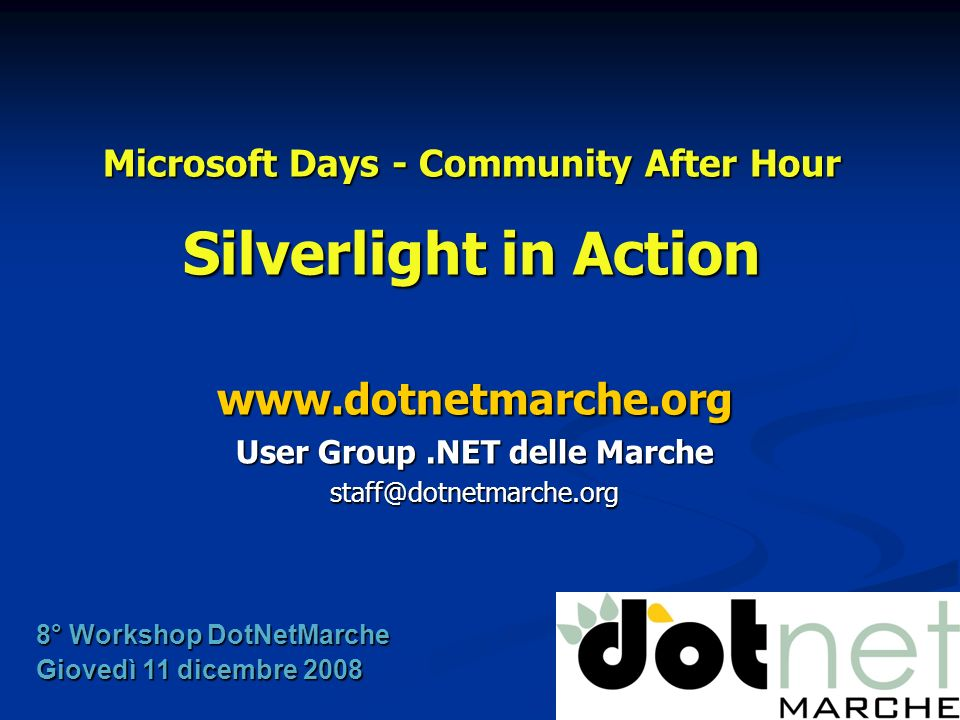 Microsoft Days - Community After Hour Silverlight in Action   User Group.NET delle Marche 8° Workshop DotNetMarche Giovedì 11 dicembre 2008
