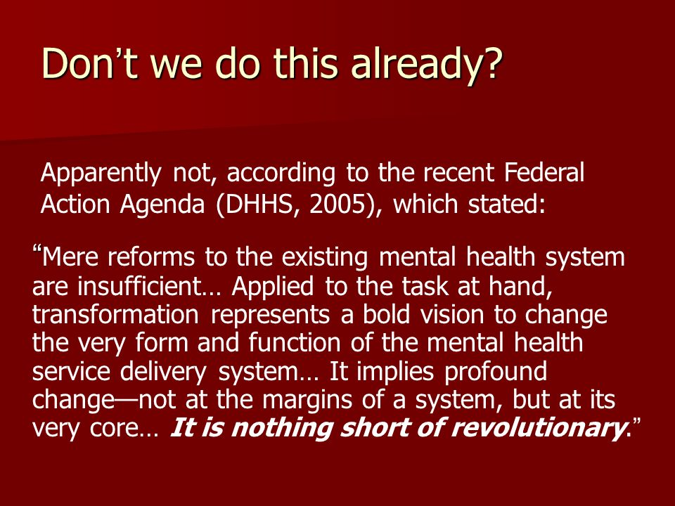 Mere reforms to the existing mental health system are insufficient… Applied to the task at hand, transformation represents a bold vision to change the very form and function of the mental health service delivery system… It implies profound changenot at the margins of a system, but at its very core… It is nothing short of revolutionary.