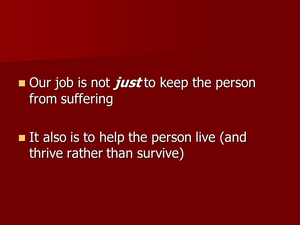 Our job is not just to keep the person from suffering Our job is not just to keep the person from suffering It also is to help the person live (and thrive rather than survive) It also is to help the person live (and thrive rather than survive)