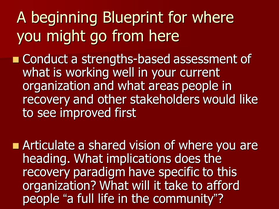 A beginning Blueprint for where you might go from here Conduct a strengths-based assessment of what is working well in your current organization and what areas people in recovery and other stakeholders would like to see improved first Conduct a strengths-based assessment of what is working well in your current organization and what areas people in recovery and other stakeholders would like to see improved first Articulate a shared vision of where you are heading.