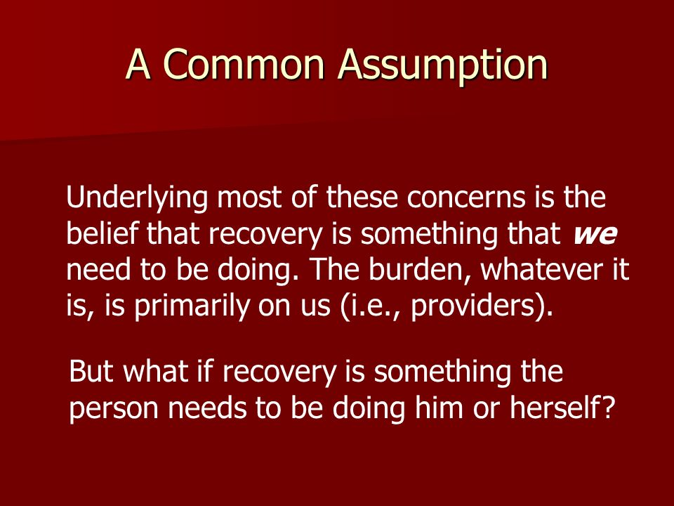 A Common Assumption Underlying most of these concerns is the belief that recovery is something that we need to be doing.