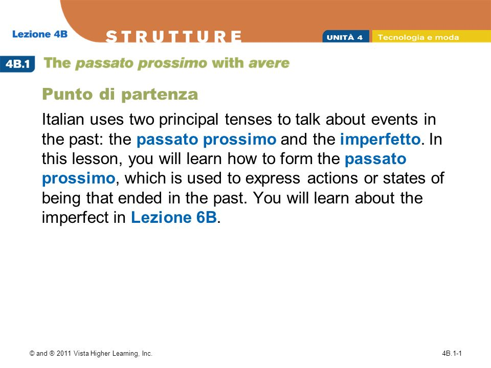 © and ® 2011 Vista Higher Learning, Inc.4B.1-1 Punto di partenza Italian uses two principal tenses to talk about events in the past: the passato prossimo and the imperfetto.