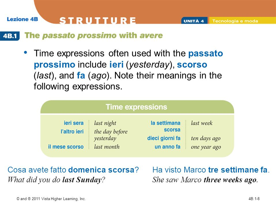 © and ® 2011 Vista Higher Learning, Inc.4B.1-8 Time expressions often used with the passato prossimo include ieri (yesterday), scorso (last), and fa (ago).