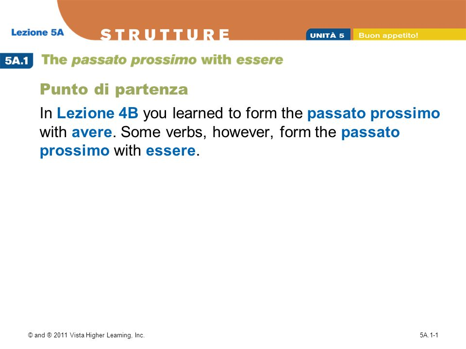 © and ® 2011 Vista Higher Learning, Inc.5A.1-1 Punto di partenza In Lezione 4B you learned to form the passato prossimo with avere.