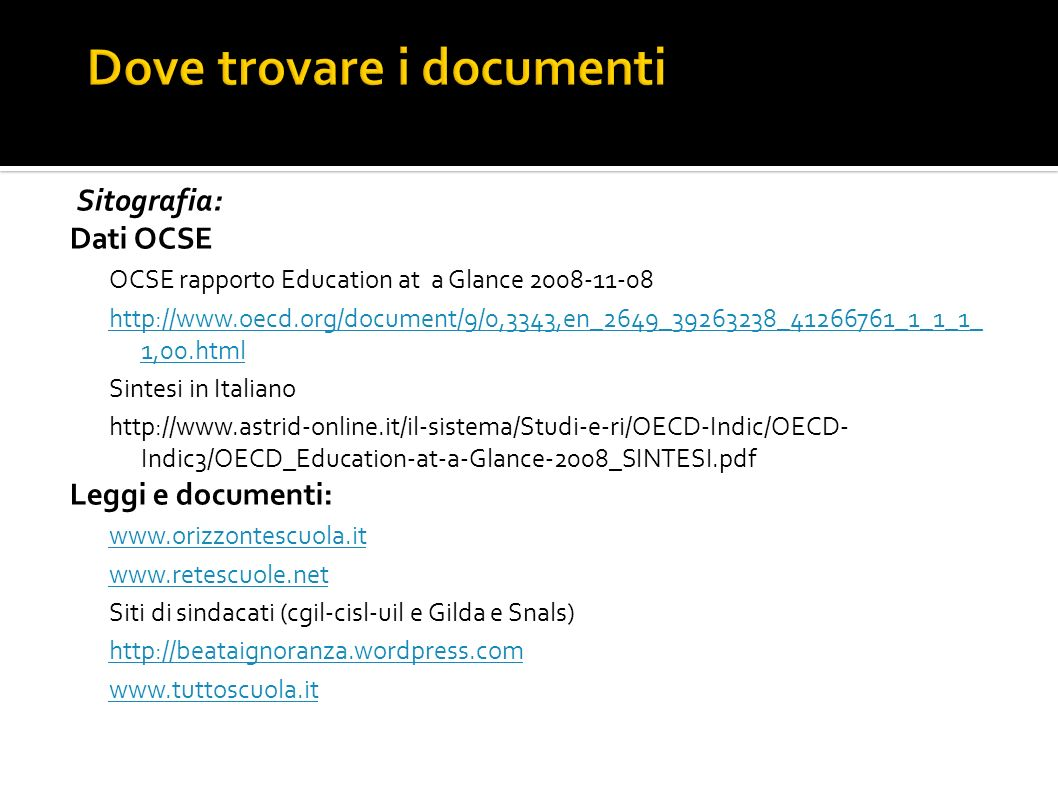 Sitografia: Dati OCSE OCSE rapporto Education at a Glance 2008-11-08 http://www.oecd.org/document/9/0,3343,en_2649_39263238_41266761_1_1_1_ 1,00.html Sintesi in Italiano http://www.astrid-online.it/il-sistema/Studi-e-ri/OECD-Indic/OECD- Indic3/OECD_Education-at-a-Glance-2008_SINTESI.pdf Leggi e documenti: www.orizzontescuola.it www.retescuole.net Siti di sindacati (cgil-cisl-uil e Gilda e Snals) http://beataignoranza.wordpress.com www.tuttoscuola.it