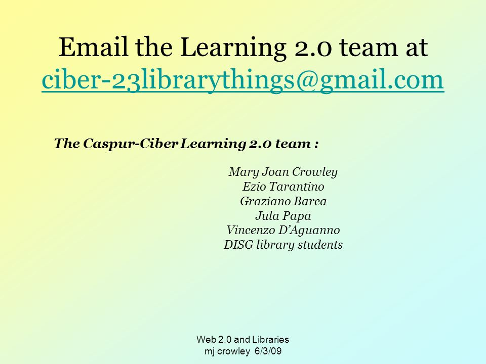Web 2.0 and Libraries mj crowley 6/3/09  the Learning 2.0 team at  The Caspur-Ciber Learning 2.0 team : Mary Joan Crowley Ezio Tarantino Graziano Barca Jula Papa Vincenzo DAguanno DISG library students
