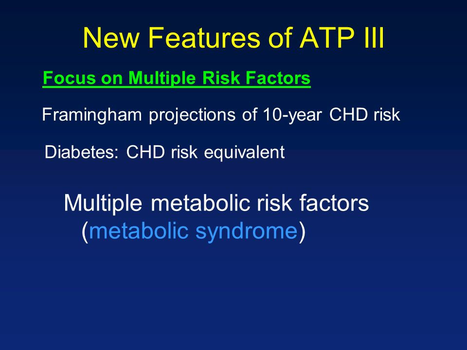 New Features of ATP III Multiple metabolic risk factors (metabolic syndrome) Focus on Multiple Risk Factors Diabetes: CHD risk equivalent Framingham projections of 10-year CHD risk