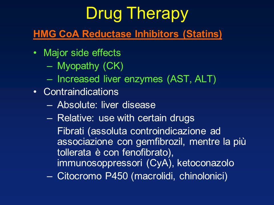 Drug Therapy HMG CoA Reductase Inhibitors (Statins) Major side effects –Myopathy (CK) –Increased liver enzymes (AST, ALT) Contraindications –Absolute: liver disease –Relative: use with certain drugs Fibrati (assoluta controindicazione ad associazione con gemfibrozil, mentre la più tollerata è con fenofibrato), immunosoppressori (CyA), ketoconazolo –Citocromo P450 (macrolidi, chinolonici)
