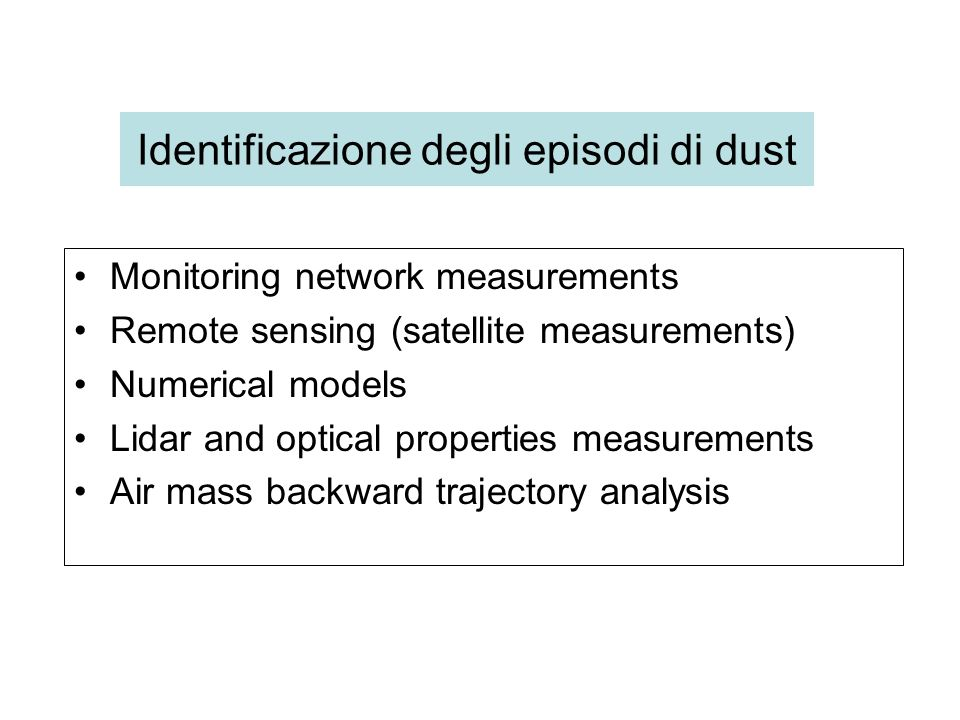 Identificazione degli episodi di dust Monitoring network measurements Remote sensing (satellite measurements) Numerical models Lidar and optical properties measurements Air mass backward trajectory analysis