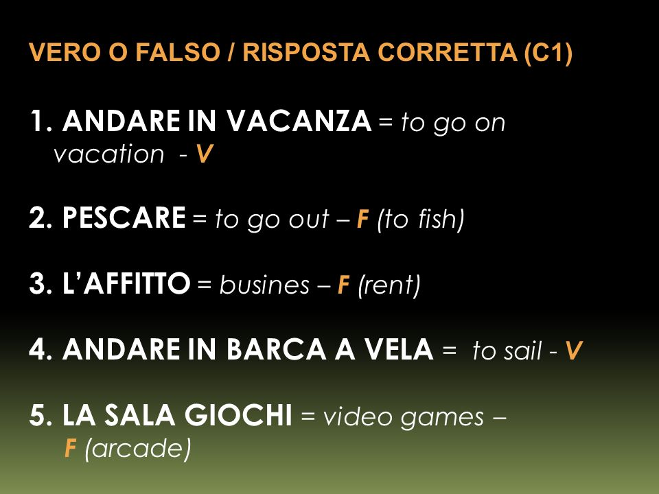 1. ANDARE IN VACANZA = to go on vacation - V 2. PESCARE = to go out – F (to fish) 3.