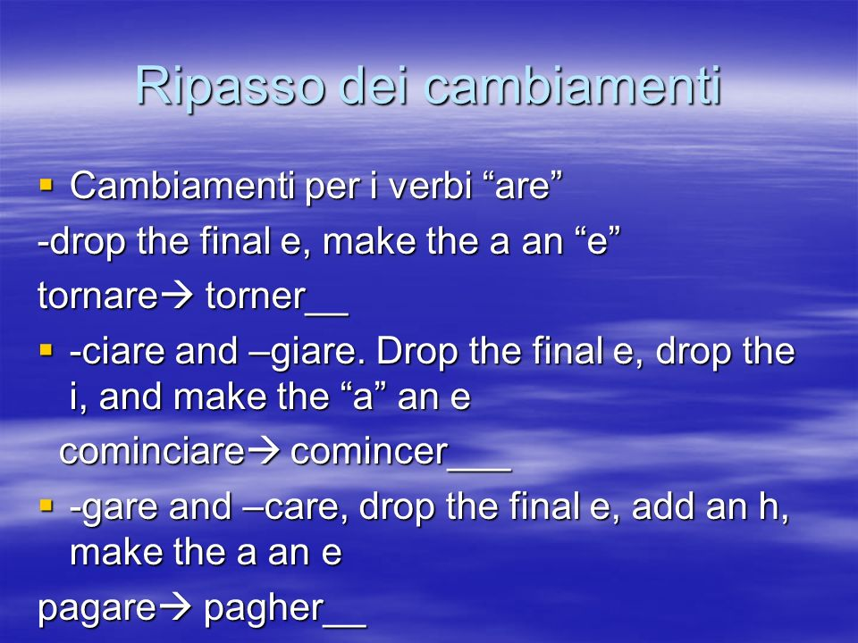 Ripasso dei cambiamenti Cambiamenti per i verbi are Cambiamenti per i verbi are -drop the final e, make the a an e tornare torner__ -ciare and –giare.