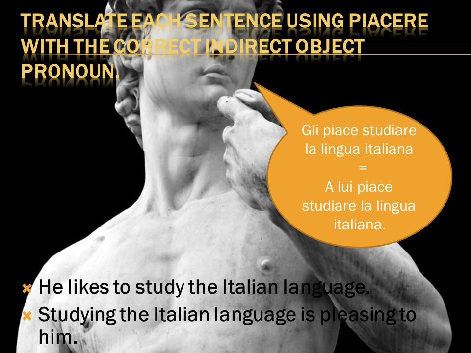 He likes to study the Italian Ianguage. Studying the Italian language is pleasing to him.