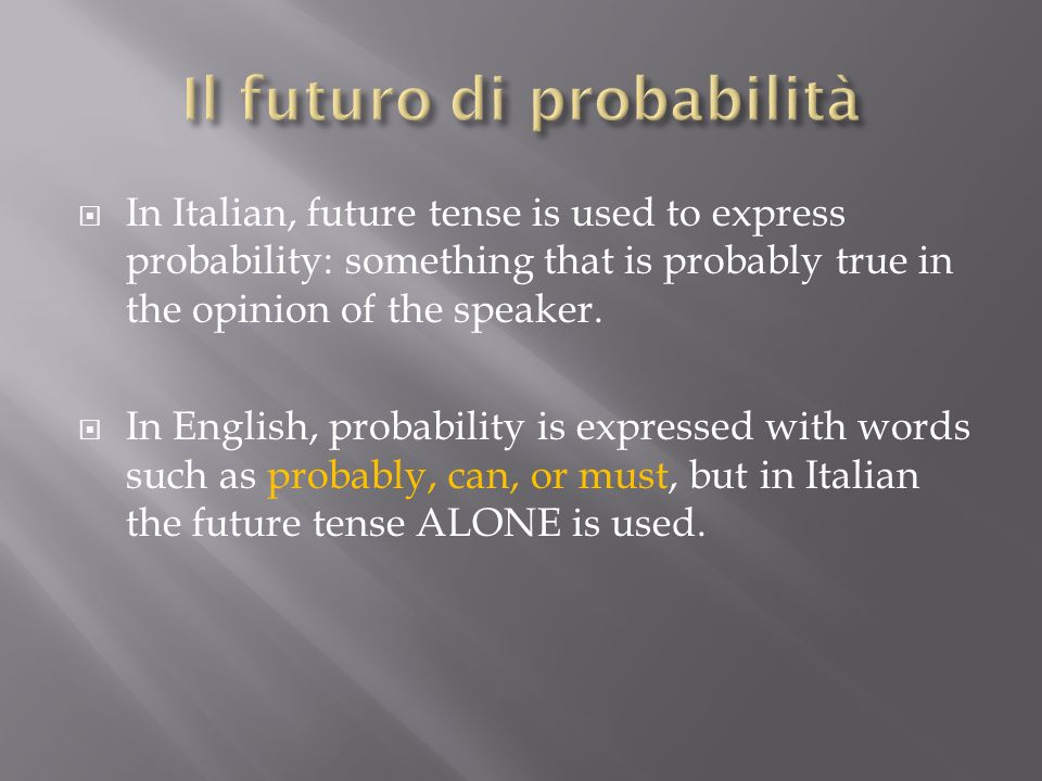 In Italian, future tense is used to express probability: something that is probably true in the opinion of the speaker.