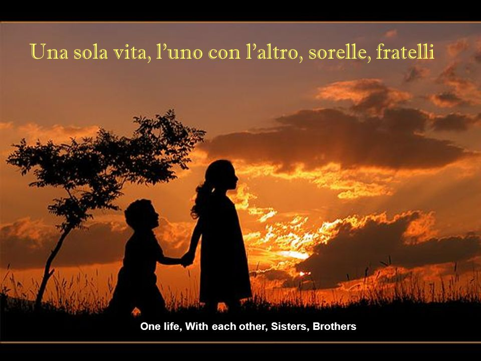 Una sola vita, l uno con l altro, sorelle, fratelli One life, With each other, Sisters, Brothers