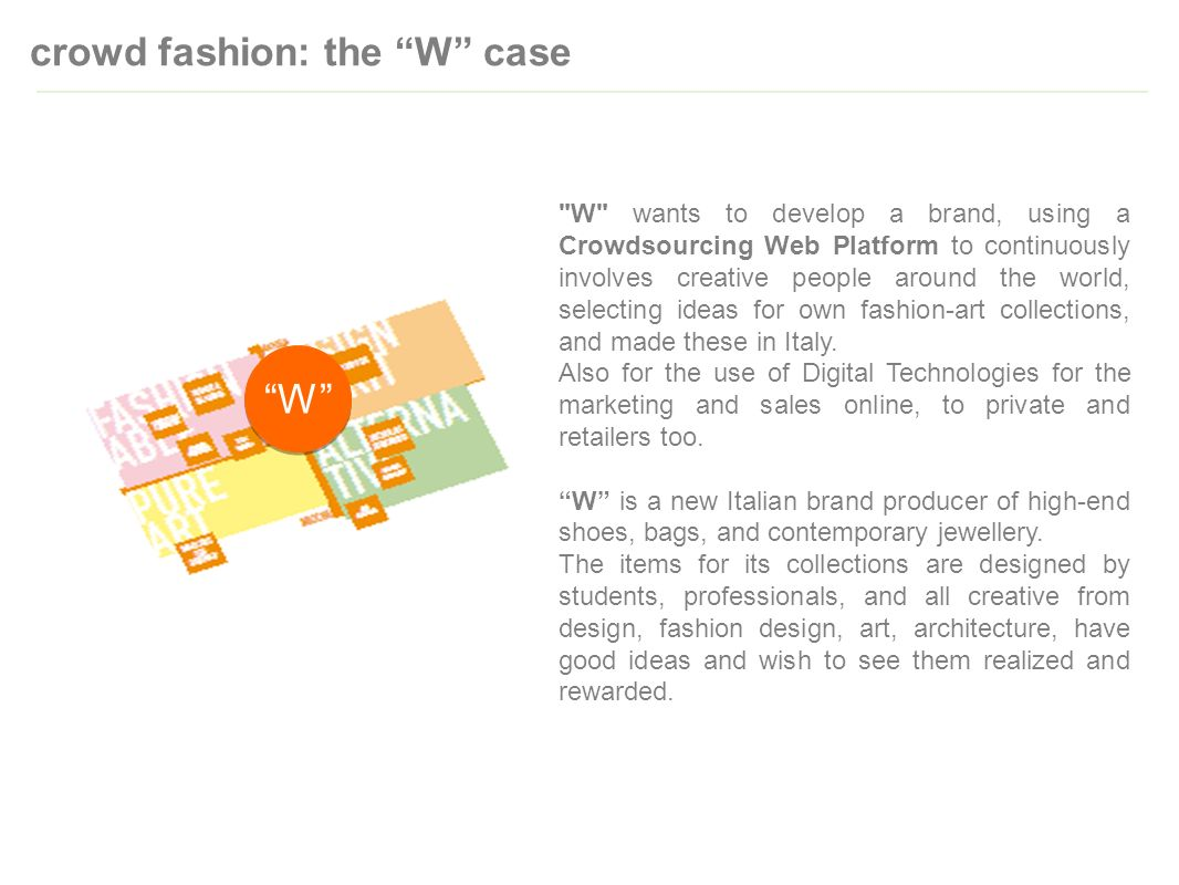 crowd fashion: the W case W wants to develop a brand, using a Crowdsourcing Web Platform to continuously involves creative people around the world, selecting ideas for own fashion-art collections, and made these in Italy.