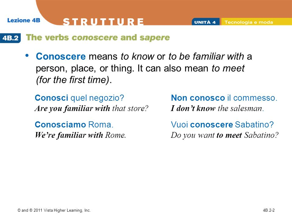 © and ® 2011 Vista Higher Learning, Inc.4B.2-2 Conoscere means to know or to be familiar with a person, place, or thing.