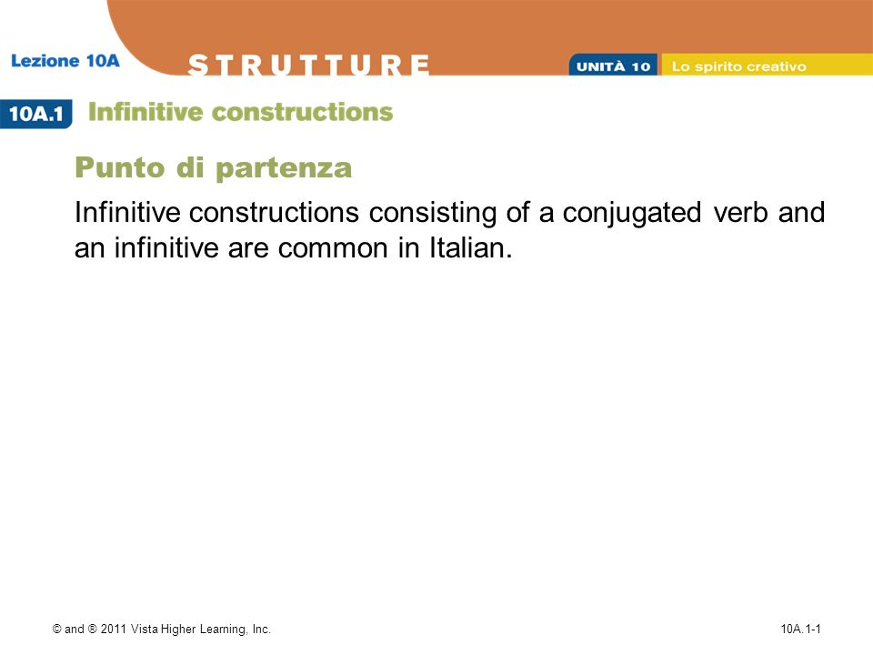 © and ® 2011 Vista Higher Learning, Inc.10A.1-1 Punto di partenza Infinitive constructions consisting of a conjugated verb and an infinitive are common in Italian.
