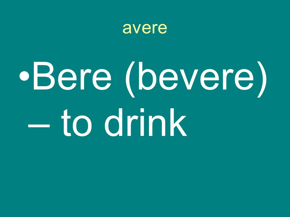 avere Bere (bevere) – to drink