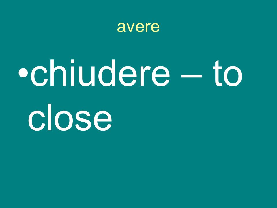 avere chiudere – to close