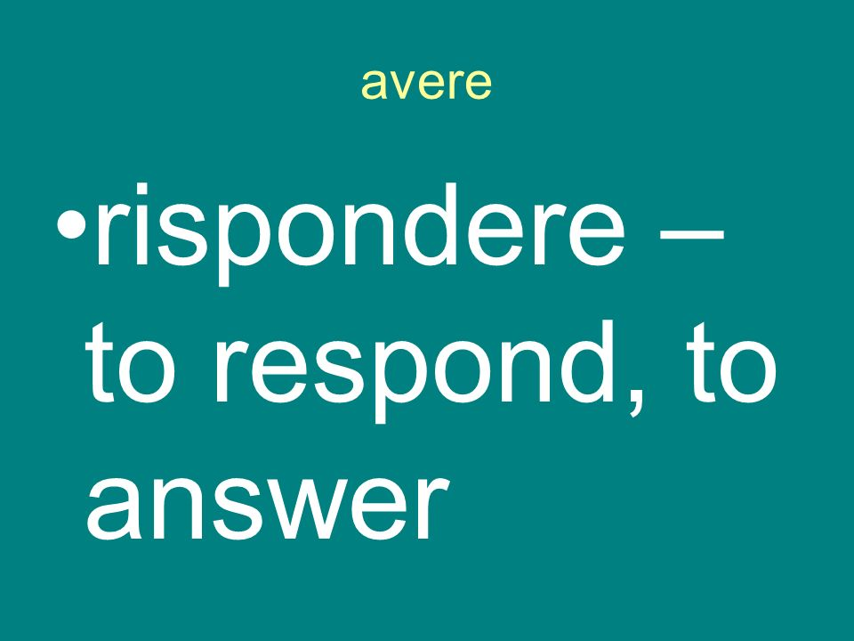 avere rispondere – to respond, to answer