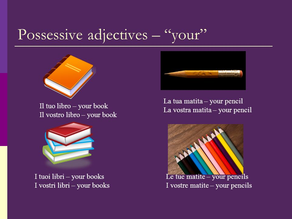 Possessive adjectives – your Il tuo libro – your book Il vostro libro – your book La tua matita – your pencil La vostra matita – your pencil I tuoi libri – your books I vostri libri – your books Le tue matite – your pencils I vostre matite – your pencils