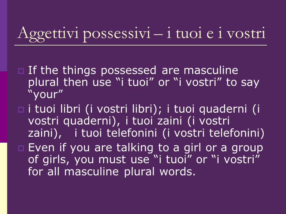 Aggettivi possessivi – i tuoi e i vostri If the things possessed are masculine plural then use i tuoi or i vostri to say your i tuoi libri (i vostri libri); i tuoi quaderni (i vostri quaderni), i tuoi zaini (i vostri zaini), i tuoi telefonini (i vostri telefonini) Even if you are talking to a girl or a group of girls, you must use i tuoi or i vostri for all masculine plural words.