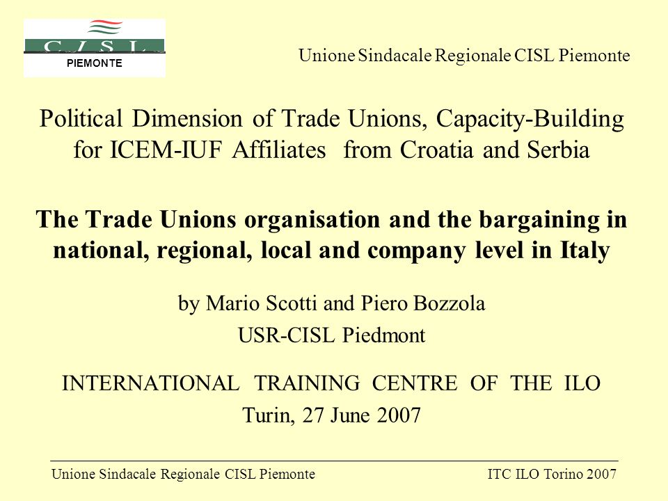 Unione Sindacale Regionale CISL PiemonteITC ILO Torino 2007 PIEMONTE Political Dimension of Trade Unions, Capacity-Building for ICEM-IUF Affiliates from Croatia and Serbia The Trade Unions organisation and the bargaining in national, regional, local and company level in Italy by Mario Scotti and Piero Bozzola USR-CISL Piedmont INTERNATIONAL TRAINING CENTRE OF THE ILO Turin, 27 June 2007 Unione Sindacale Regionale CISL Piemonte