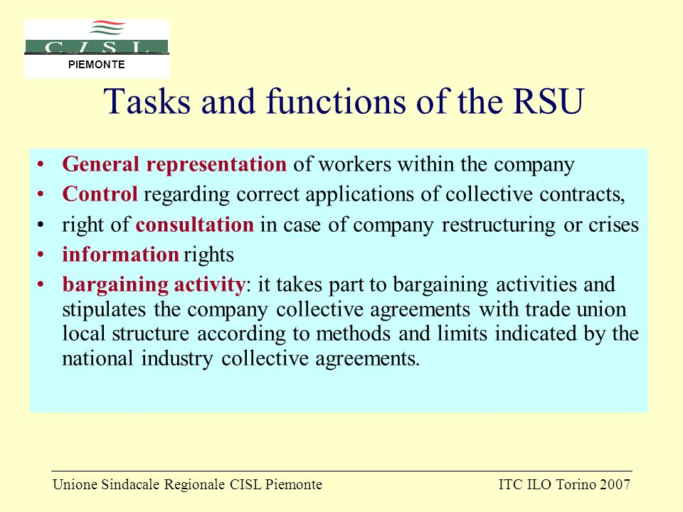 Unione Sindacale Regionale CISL PiemonteITC ILO Torino 2007 PIEMONTE Tasks and functions of the RSU General representation of workers within the company Control regarding correct applications of collective contracts, right of consultation in case of company restructuring or crises information rights bargaining activity: it takes part to bargaining activities and stipulates the company collective agreements with trade union local structure according to methods and limits indicated by the national industry collective agreements.