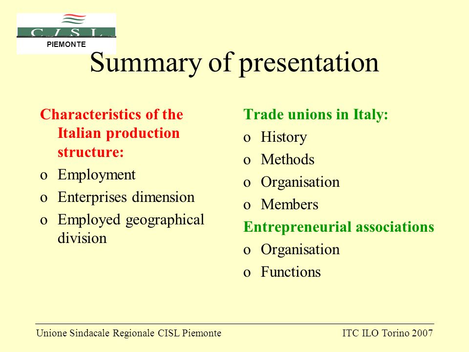 Unione Sindacale Regionale CISL PiemonteITC ILO Torino 2007 PIEMONTE Summary of presentation Characteristics of the Italian production structure: oEmployment oEnterprises dimension oEmployed geographical division Trade unions in Italy: oHistory oMethods oOrganisation oMembers Entrepreneurial associations oOrganisation oFunctions