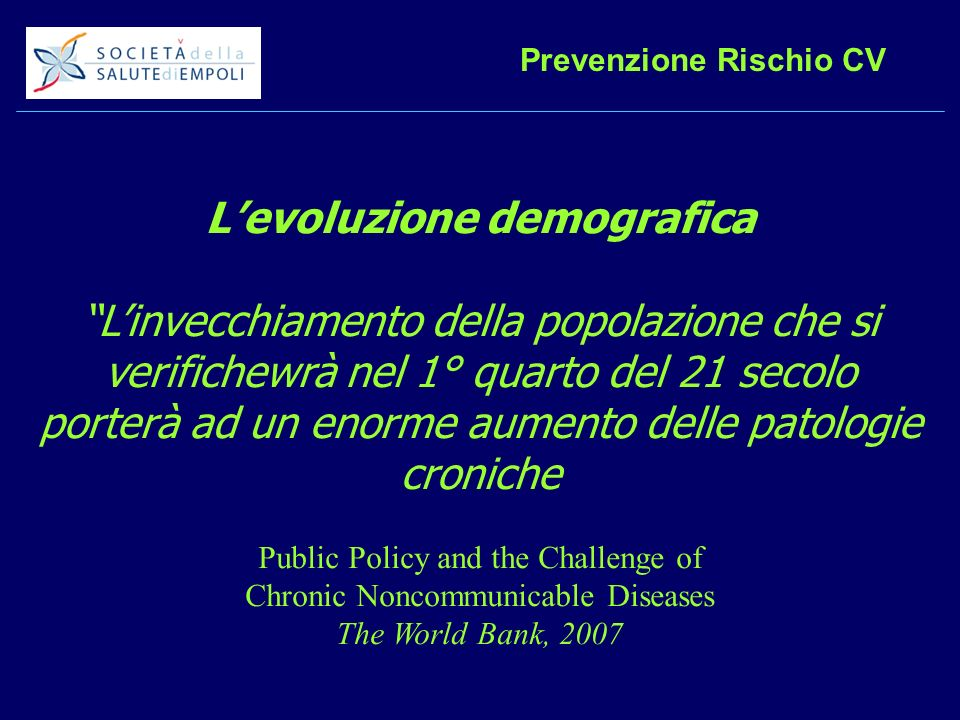 Prevenzione Rischio CV Levoluzione demografica Linvecchiamento della popolazione che si verifichewrà nel 1° quarto del 21 secolo porterà ad un enorme aumento delle patologie croniche Public Policy and the Challenge of Chronic Noncommunicable Diseases The World Bank, 2007