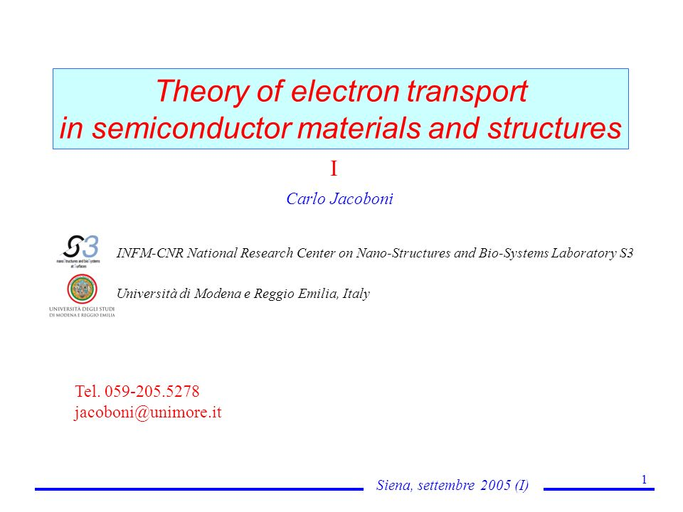 Siena, settembre 2005 (I) 1 Theory of electron transport in semiconductor materials and structures Carlo Jacoboni INFM-CNR National Research Center on Nano-Structures and Bio-Systems Laboratory S3 Università di Modena e Reggio Emilia, Italy Tel.